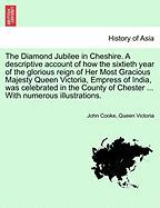 The Diamond Jubilee in Cheshire. a Descriptive Account of How the Sixtieth Year of the Glorious Reign of Her Most Gracious Majesty Queen Victoria, Emp