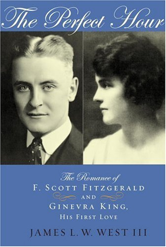 The Perfect Hour: The Romance of F. Scott Fitzgerald and Ginevra King, His First Love - James L.W. I West II