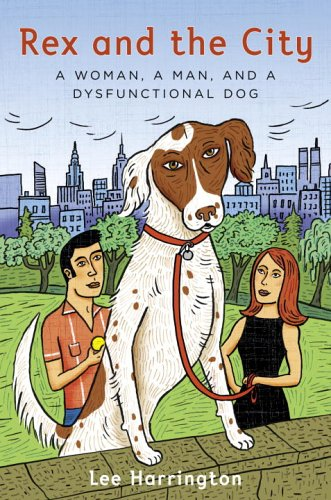 Rex and the City: A Woman, a Man, and a Dysfunctional Dog - Lee Harrington