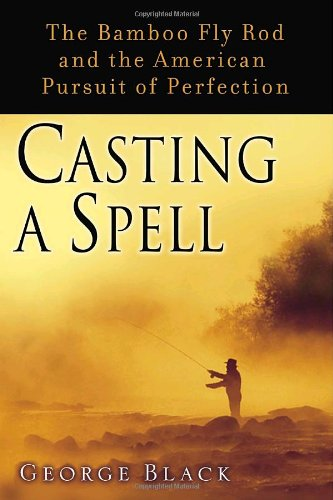 Casting a Spell: The Bamboo Fly Rod and the American Pursuit of Perfection - George Black