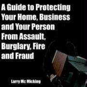 A Guide to Protecting Your Home, Business and Your Person from Assault, Burglary, Fire and Fraud - MC Micking, Larry