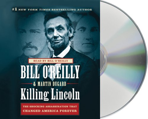 Killing Lincoln: The Shocking Assassination that Changed America Forever - Martin Dugard, Bill O'Reilly