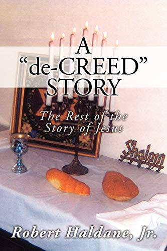 A 'De-Creed' Story: The Rest of the Story of Jesus - Haldane Jr., Robert