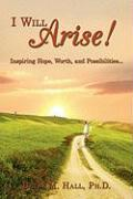 I Will Arise!: Inspiring Hope, Worth, and Possibilities... - Hall, Ph. D. Betsy M.