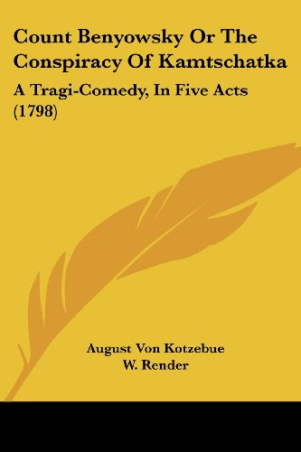 Count Benyowsky Or The Conspiracy Of Kamtschatka: A Tragi-Comedy, In Five Acts (1798) - August Von Kotzebue
