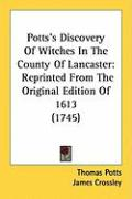 Potts's Discovery of Witches in the County of Lancaster: Reprinted from the Original Edition of 1613 (1745)