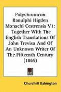 Polychronicon Ranulphi Higden Monachi Cestrensis V1: Together with the English Translations of John Trevisa and of an Unknown Writer of the Fifteenth