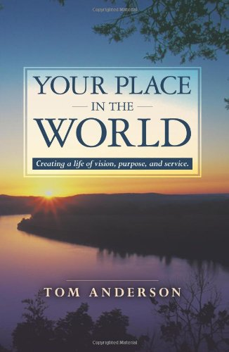 Your Place in the World: Creating a life of vision, purpose, and service. - Tom Anderson