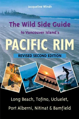 The Wild Side Guide to Vancouver Island's Pacific Rim, Revised Second Edition: Long Beach, Tofino, Ucluelet, Port Alberni, Nitinat  &  Bamfi - Jacqueline Windh