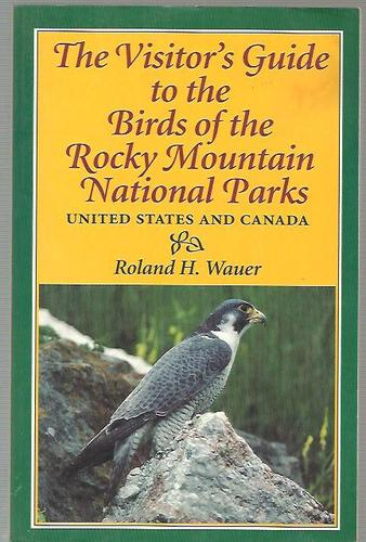 The Visitor's Guide to the Birds of the Rocky Mountain National Parks: United States and Canada - Roland H. Wauer