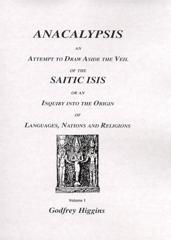 Anacalypsis: An Attempt to Draw Aside the Veil of the Saitic Isis : Or an Inquiry into the Origin of Languages, Nations and Religions - Godfrey Higgins