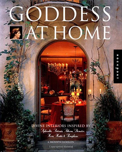 Goddess at Home: Divine Interiors Inspired by Aphrodite, Artemis, Athena, Demeter, Hera, Hestia,  &  Persephone (Interior Design and Archite - A. Bronwyn Llewellyn