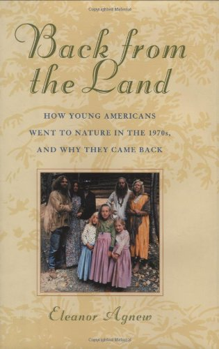 Back from the Land: How Young Americans Went to Nature in the 1970s, and Why They Came Back - Eleanor Agnew