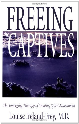 Freeing the Captives: The Emerging Therapy of Treating Spirit Attachment - Louise Ireland-Frey, William J. Baldwin