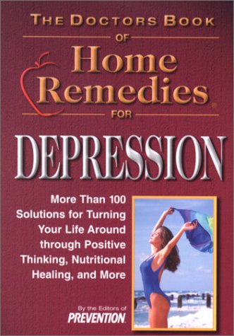 The Doctors Book of Home Remedies for Depression: More Than 100 Solutions for Turning Your Life Around Through Positive Thinking, Nutritiona - Prevention