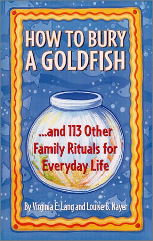 How to Bury a Goldfish: And 113 Other Family Rituals for Everyday Life - Virginia Lang; Louise Nayer