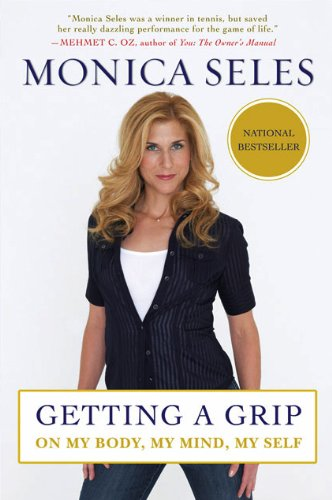 Getting a Grip: On My Body, My Mind, My Self - Monica Seles
