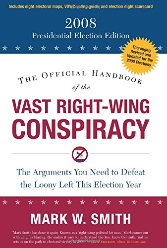 The Official Handbook of the Vast Right-Wing Conspiracy: The 2008 Presidential Election Edition - Mark W. Smith
