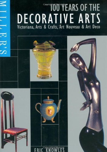 Miller's 100 Years of the Decorative Arts: Victoriana, Arts  &  Crafts, Art Nouveau,  &  Art Deco (Miller's Antiques Checklist) - Eric Knowles