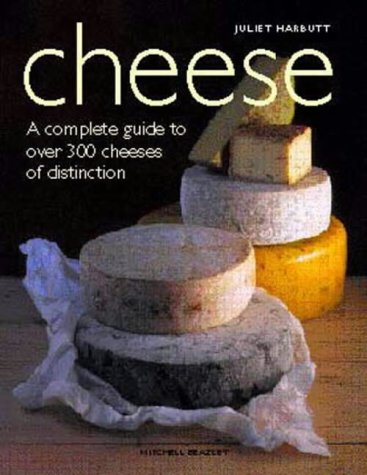 Cheese a Complete Guide to Over 300 Cheeses Of Distinction - Juliet Harbutt