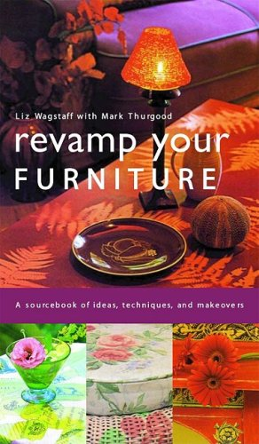 Revamp Your Furniture: A Sourcebook of Ideas, Techniques, and Makeovers - Liz Wagstaff