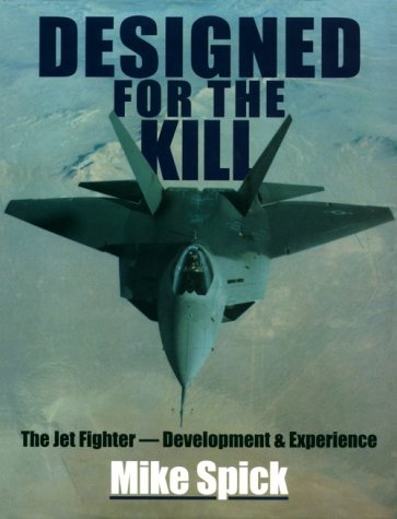 Designed for the Kill: The Jet Fighter, Development  &  Experience - Mike Spick