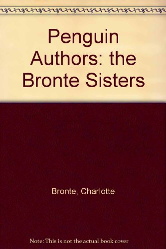 Penguin Authors: the Bronte Sisters - Charlotte Bronte; Emily Bronte; Anne Bronte