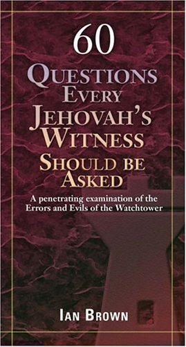 60 Questions Every Jehovah's Witness Should Be Asked: A Penetrating Examination of the Errors and Evils of the Watchtower - Ian Brown