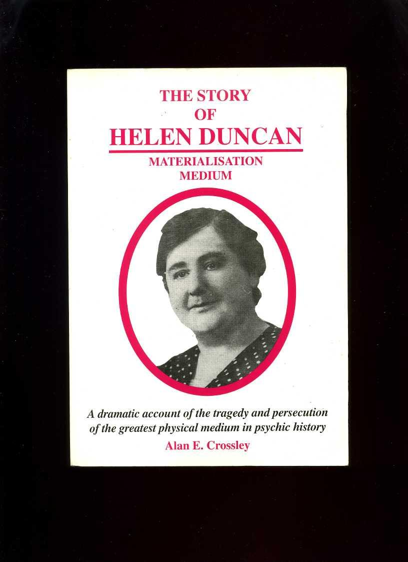 The Story of Helen Duncan, Materialisation Medium: a Dramatic Account of the Tragedy and Persecution of the Greatest Physical Medium in Psychic History - Crossley, Alan E