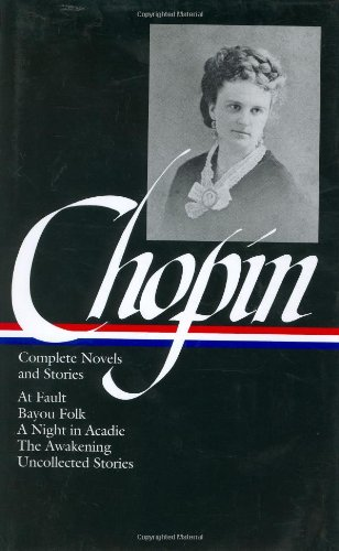 Kate Chopin: Complete Novels and Stories: At Fault / Bayou Folk / A Night in Acadie / The Awakening / Uncollected Stories (Library of Americ - Kate Chopin