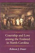 Courtship and Love Among the Enslaved in North Carolina - Fraser, Rebecca J.