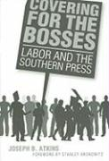 Covering for the Bosses: Labor and the Southern Press - Atkins, Joseph B.