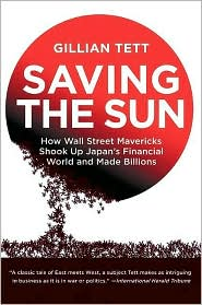 Saving the Sun: Japan's Financial Crisis and a Wall Stre - Gillian Tett