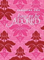 How to Be Adored: A Girl's Guide to Hollywood Glamour - Cox, Caroline