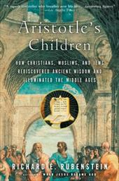 Aristotle's Children: How Christians, Muslims, and Jews Rediscovered Ancient Wisdom and Illuminated the Middle Ages - Rubenstein, Richard E.