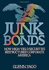 Junk Bonds: How High Yield Securities Restructured Corporate America - Yago, Glenn