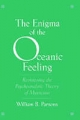 Enigma of the Oceanic Feeling: Revisioning the Psychoanalytic Theory of Mysticism - William B. Parsons