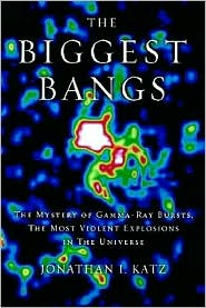 The Biggest Bangs: The Mystery of Gamma-Ray Bursts, the Most Violent Explosions in the Universe - Jonathan I. Katz