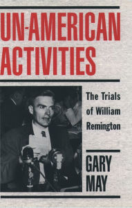 Un-American Activities: The Trials of William Remington - Gary May