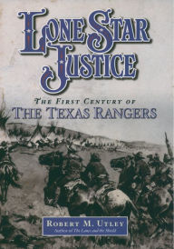 Lone Star Justice: The First Century of the Texas Rangers - Robert M Utley
