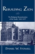 Rebuilding Zion: The Religious Reconstruction of the South, 1863-1877 - Daniel W. Stowell