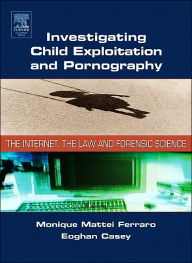 Investigating Child Exploitation and Pornography: The Internet, Law and Forensic Science - Monique M. Ferraro