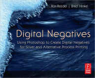 Digital Negatives: Using Photoshop to Create Digital Negatives for Silver and Alternative Process Printing - Brad Hinkel