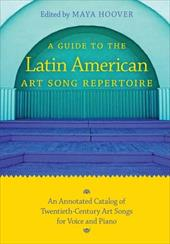 A Guide to the Latin American Art Song Repertoire: An Annotated Catalog of Twentieth-Century Art Songs for Voice and Piano - Hoover, Maya / Brandao, Stela M. / Duque, Ellie Anne