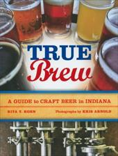 True Brew: A Guide to Craft Beer in Indiana - Kohn, Rita T. / Arnold, Kris