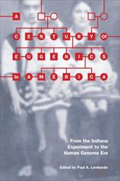 A Century of Eugenics in America: From the Indiana Experiment to the Human Genome Era - Lombardo, Paul A.