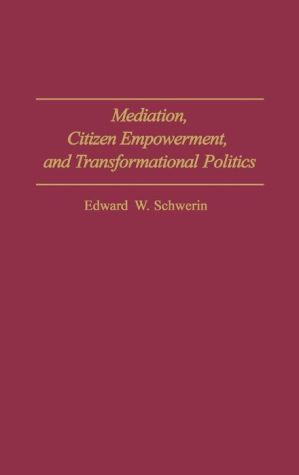 Mediation, Citizen Empowerment, and Transformational Politics - Edward W. Schwerin
