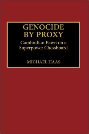 Genocide by Proxy: Cambodian Pawn on a Superpower Chessboard - Michael Haas