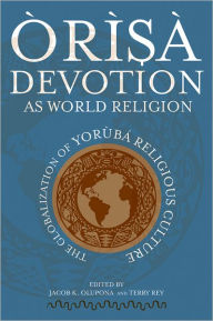 Orisa Devotion as World Religion: The Globalization of Yoruba Religious Culture - Jacob K. Olupona