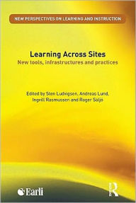 Learning Across Sites: New Tools, Infrastructures and Practices - Andreas Lund Edited by Sten R. Ludvigsen